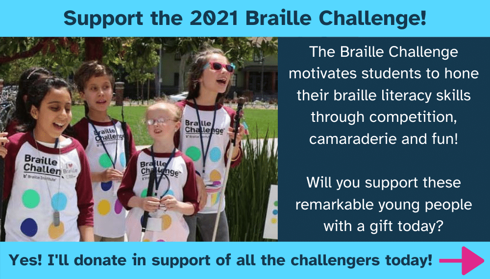 Photo of Braille Challenge finalists and the text: Support the 2021 Braille Challenge. The Braille Challenge motivates students to hone their braille literacy skills through competition, camaraderie and fun! Will you support these remarkable young people with a gift today? Yes! I'll donate in support of all the challengers today!